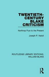 Twentieth-Century Blake Criticism: Northrop Frye to the Present - Joseph P. Natoli - cover
