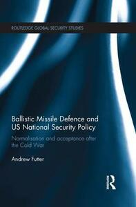 Ballistic Missile Defence and US National Security Policy: Normalisation and Acceptance after the Cold War - Andrew Futter - cover