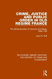 Crime, Justice and Public Order in Old Regime France: The Senechaussees of Libourne and Bazas, 1696-1789 - Julius R. Ruff - cover