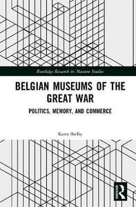 Belgian Museums of the Great War: Politics, Memory, and Commerce - Karen Shelby - cover