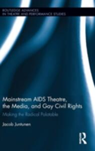 Mainstream AIDS Theatre, the Media, and Gay Civil Rights: Making the Radical Palatable - Jacob Juntunen - cover