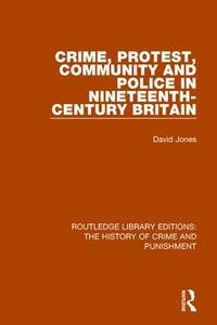 Crime, Protest, Community, and Police in Nineteenth-Century Britain - David Jones - cover