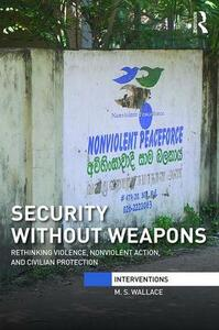 Security Without Weapons: Rethinking violence, nonviolent action, and civilian protection - M. S. Wallace - cover