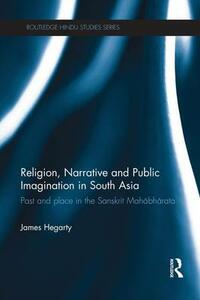 Religion, Narrative and Public Imagination in South Asia: Past and Place in the Sanskrit Mahabharata - James Hegarty - cover