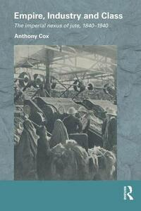 Empire, Industry and Class: The Imperial Nexus of Jute, 1840-1940 - Anthony Cox - cover