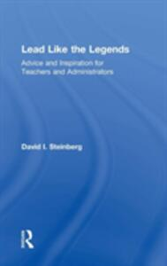 Lead Like the Legends: Advice and Inspiration for Teachers and Administrators - David I. Steinberg - cover