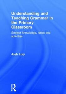 Understanding and Teaching Grammar in the Primary Classroom: Subject knowledge, ideas and activities - Josh Lury - cover