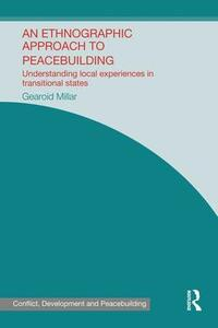 An Ethnographic Approach to Peacebuilding: Understanding Local Experiences in Transitional States - Gearoid Millar - cover