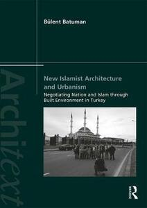 New Islamist Architecture and Urbanism: Negotiating Nation and Islam through Built Environment in Turkey - Bulent Batuman - cover