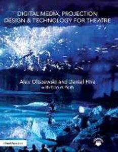 Digital Media, Projection Design, and Technology for Theatre - Alex Oliszewski,Daniel Fine,Daniel Roth - cover