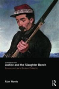 Justice and the Slaughter Bench: Essays on Law's Broken Dialectic - Alan Norrie - cover