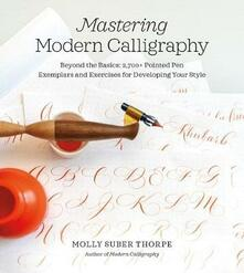 Mastering Modern Calligraphy: Beyond the Basics: 2,700+ Pointed Pen Exemplars and Exercises for Developing Your Style - Molly Suber Thorpe - cover