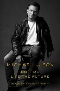 Libro in inglese No Time Like the Future: An Optimist Considers Mortality Michael J Fox