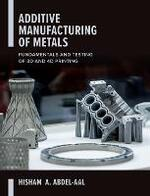 Additive Manufacturing of Metals: Fundamentals and Testing of 3- And 4-D Printing
