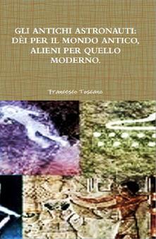 Gli antichi astronauti. Dei per il mondo antico, alieni per quello moderno - Francesco Toscano - ebook