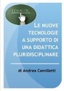 Le nuove tecnologie a supporto di una didattica pluridisciplinare - Andrea Camilletti - ebook