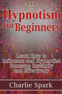 Hypnotism for Beginners. Learn How to Influence and Hypnotize Someone Instantly and Effectively - Charlie Spark - copertina