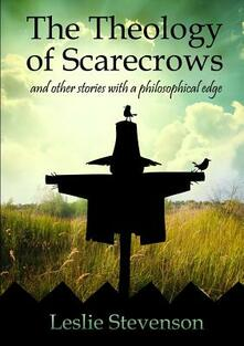 The Theology of Scarecrows and other stories with a philosophical edge - Leslie Stevenson - copertina