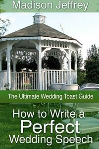 How to Write a Perfect Wedding Speech. The Ultimate Wedding Toast Guide - Madison Jeffrey - copertina