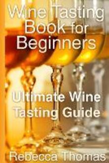 Wine Tasting Book for Beginners. Ultimate Wine Tasting Guide - Rebecca Thomas - copertina