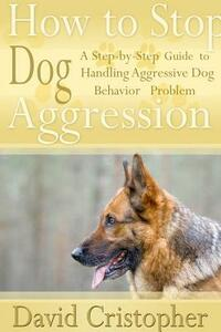 How to Stop Dog Aggression. A Step-By-Step Guide to Handling Aggressive Dog Behavior Problem - David Christopher - copertina