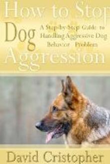 How to Stop Dog Aggression. A Step-By-Step Guide to Handling Aggressive Dog Behavior Problem - David Christopher - copertina