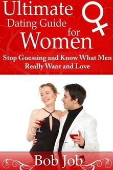 Ultimate Dating Guide for Women. Stop guessing and know what Men really want and love - Bob Job - copertina