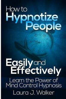 How to Hypnotize People Easily and Effectively: Learn the Power of Mind Control Hypnosis - Laura J. Walker - copertina