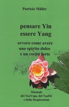 Pensare yin essere yang. Ovvero come avere uno spirito dolce e un corpo forte - Patricia Müller - ebook