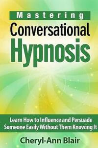 Mastering Conversational Hypnosis: Learn How to Influence and Persuade Someone Easily Without Them Knowing It