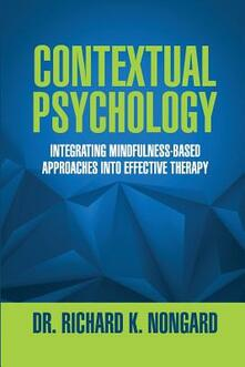 Contextual Psychology: Integrating Mindfulness-Based Approaches Into Effective Therapy - Richard K. Nongard - copertina