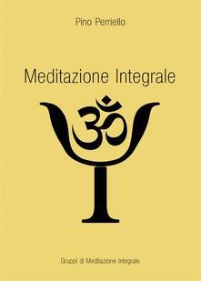 Meditazione Integrale - Pino Perriello - ebook
