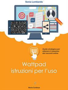 Wattpad, istruzioni per l'uso. Guida strategica per ottenere il massimo dai racconti online - Sonia Lombardo - ebook