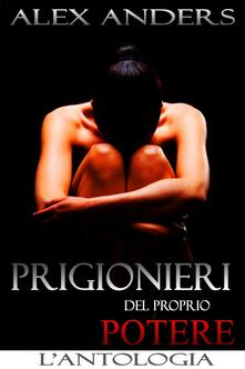 Prigionieri del proprio potere. L'antologia - Alex Anders - ebook