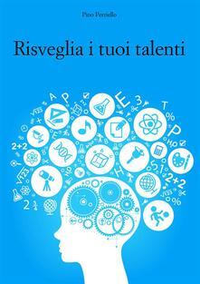 Risveglia i tuoi talenti - Pino Perriello - ebook