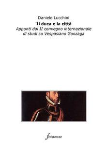 Il duca e la città. Appunti dal II Convegno internazionale di studi su Vespasiano Gonzaga - Daniele Lucchini - ebook