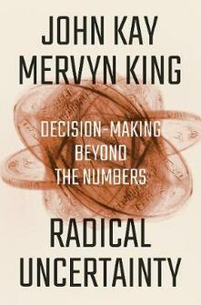 Radical Uncertainty: Decision-Making Beyond the Numbers - John Kay,Mervyn King - cover