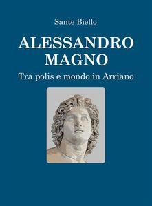 Alessandro Magno tra Polis e Mondo in Arriano - Sante Biello - ebook