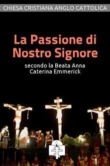 La passione di nostro Signore secondo la beata Anna Caterina Emmerick - Anna Caterina Emmerick - ebook