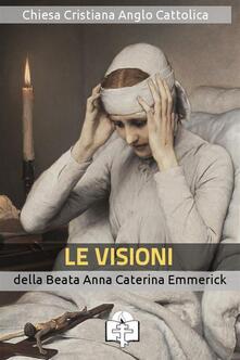 Le visioni della beata Anna Caterina Emmerick - Anna K. Emmerick - ebook