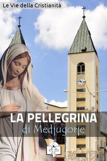 La pellegrina di Medjugorje - Le Vie della Cristianità - ebook