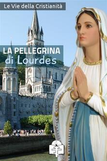 La pellegrina di Lourdes - Le Vie della Cristianità - ebook