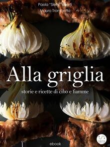 Alla griglia. Storie e ricette di cibo e fiamme - Mauro Trombetta,Paola Slelly Uberti - ebook
