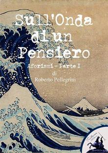 Sull'onda di un pensiero. Vol. 1 - Roberto Pellegrini - ebook