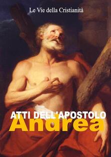 Atti dell'Apostolo Andrea - Andrea (Apostolo) - ebook