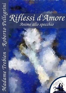 Riflessi d'amore. Anime allo specchio - Madame Trebien,Roberto Pellegrini - ebook