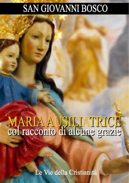 Maria Ausiliatrice col racconto di alcune grazie - Bosco Giovanni (san) - ebook