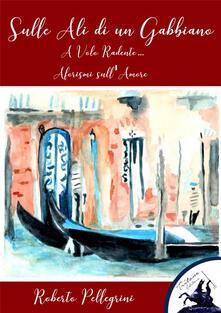 Sulle ali di un gabbiano. A volo radente... Aforismi sull'amore - Roberto Pellegrini - ebook