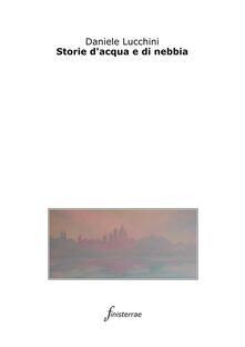 Storie d'acqua e di nebbia - Daniele Lucchini - ebook