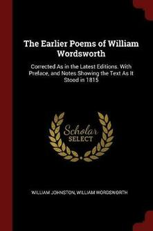 The Earlier Poems of William Wordsworth: Corrected as in the Latest Editions. with Preface, and Notes Showing the Text as It Stood in 1815 - William Johnston,William Wordsworth - cover